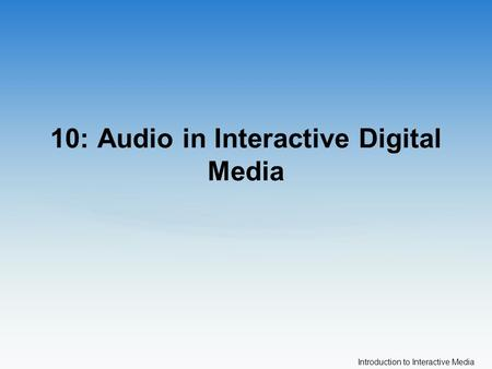 Introduction to Interactive Media 10: Audio in Interactive Digital Media.