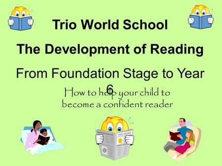 Trio World School The Development of Reading From Foundation Stage to Year 6 How to help your child to become a confident reader.