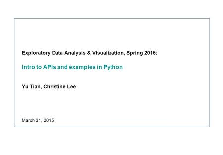 Exploratory Data Analysis & Visualization, Spring 2015: Intro to APIs and examples in Python Yu Tian, Christine Lee March 31, 2015.