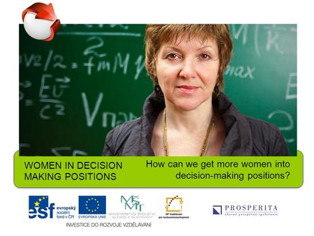 WOMEN IN DECISION MAKING POSITIONS How can we get more women into decision-making positions?