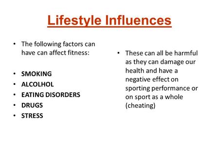 Lifestyle Influences The following factors can have can affect fitness: SMOKING ALCOLHOL EATING DISORDERS DRUGS STRESS These can all be harmful as they.