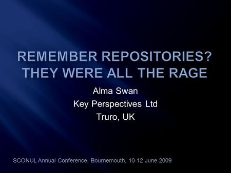 Alma Swan Key Perspectives Ltd Truro, UK SCONUL Annual Conference, Bournemouth, 10-12 June 2009.