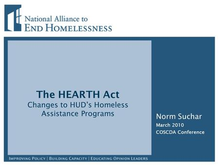 The HEARTH Act Changes to HUD's Homeless Assistance Programs Norm Suchar March 2010 COSCDA Conference.