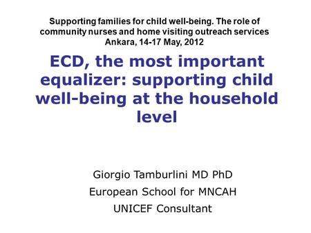 ECD, the most important equalizer: supporting child well-being at the household level Giorgio Tamburlini MD PhD European School for MNCAH UNICEF Consultant.