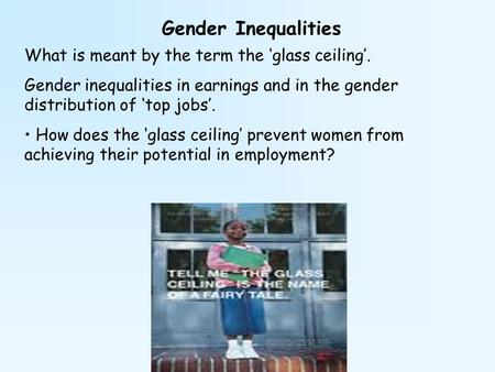 Gender Inequalities What is meant by the term the 'glass ceiling'. Gender inequalities in earnings and in the gender distribution of 'top jobs'. How does.