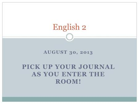 AUGUST 30, 2013 PICK UP YOUR JOURNAL AS YOU ENTER THE ROOM! English 2.