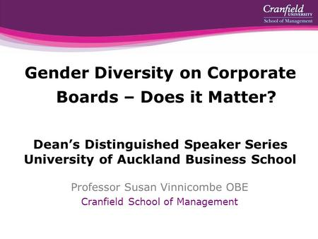 Gender Diversity on Corporate Boards – Does it Matter? Dean's Distinguished Speaker Series University of Auckland Business School Professor Susan Vinnicombe.