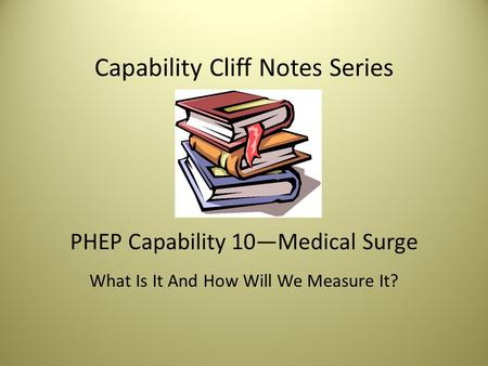 Capability Cliff Notes Series PHEP Capability 10—Medical Surge What Is It And How Will We Measure It?