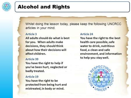 Alcohol and Rights Whilst doing the lesson today, please keep the following UNCRCC articles in your mind. Article 3 All adults should do what is best for.