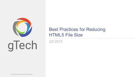 Google Confidential & Proprietary Best Practices for Reducing HTML5 File Size Q2 2015.