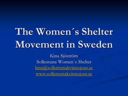 The Women´s Shelter Movement in Sweden Kina Sjöström Sollentuna Women´s Shelter