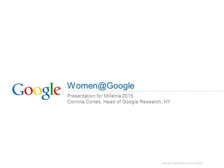 Google Confidential and Proprietary Presentation for Millenia 2015 Corinna Cortes, Head of Google Research, NY.
