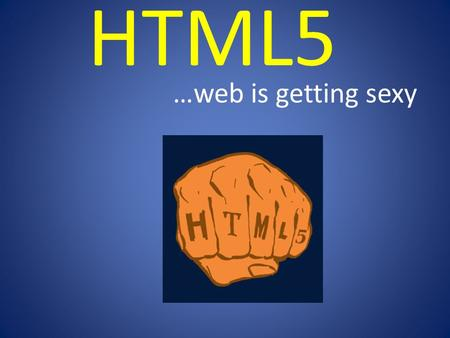 HTML5 …web is getting sexy. What is HTML5? - It is still HTML, successor of HTML4x - It is ENRICHED HTML - It is still UNDER DEVELOPMENT - Backward Compatible.