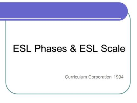 ESL Phases & ESL Scale Curriculum Corporation 1994.