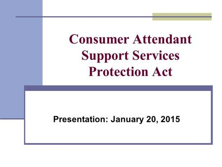 Consumer Attendant Support Services Protection Act Presentation: January 20, 2015.