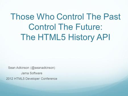 Those Who Control The Past Control The Future: The HTML5 History API Sean Adkinson Jama Software 2012 HTML5 Developer Conference.