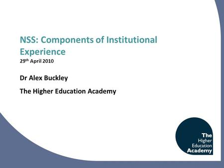 NSS: Components of Institutional Experience 29 th April 2010 Dr Alex Buckley The Higher Education Academy.