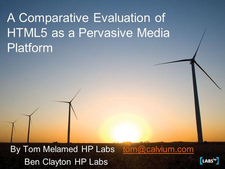 A Comparative Evaluation of HTML5 as a Pervasive Media Platform By Tom Melamed HP Ben Clayton HP Labs.