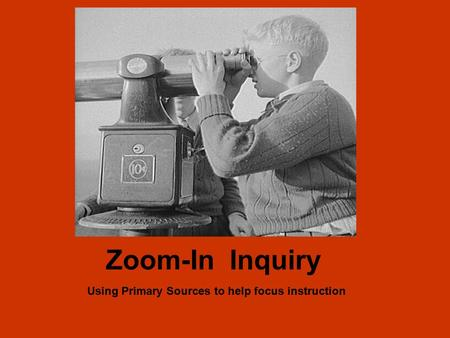 Zoom-In Inquiry Using Primary Sources to help focus instruction.
