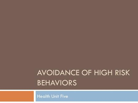 AVOIDANCE OF HIGH RISK BEHAVIORS Health Unit Five.