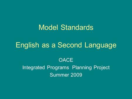 Model Standards English as a Second Language OACE Integrated Programs Planning Project Summer 2009.
