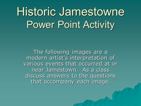 Historic Jamestowne Power Point Activity The following images are a modern artist's interpretation of various events that occurred at or near Jamestown.