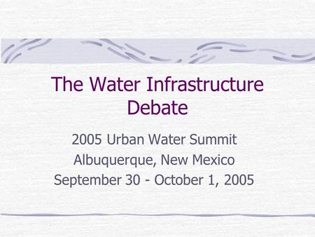 The Water Infrastructure Debate 2005 Urban Water Summit Albuquerque, New Mexico September 30 - October 1, 2005.