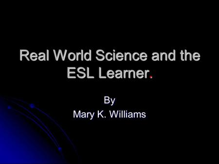 Real World Science and the ESL Learner. By Mary K. Williams.