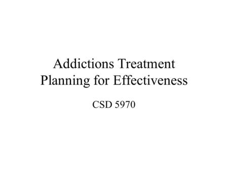 Addictions Treatment Planning for Effectiveness CSD 5970.