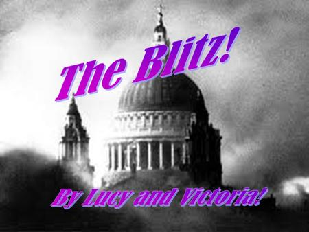 The Blitz! By Lucy and Victoria!.
