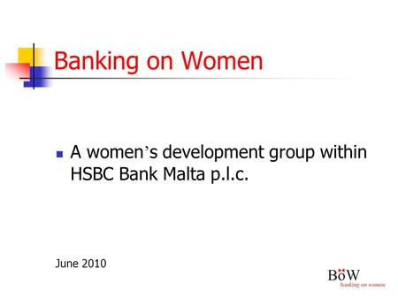 Banking on Women A women ' s development group within HSBC Bank Malta p.l.c. June 2010.