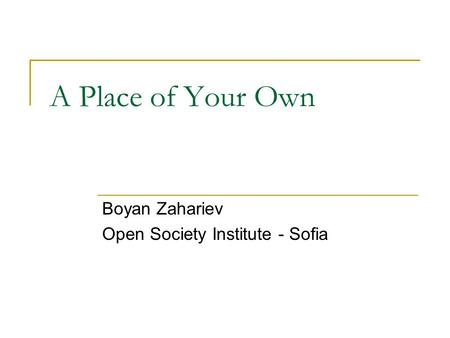 A Place of Your Own Boyan Zahariev Open Society Institute - Sofia.