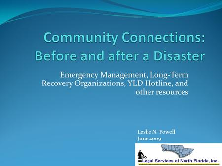 Emergency Management, Long-Term Recovery Organizations, YLD Hotline, and other resources Leslie N. Powell June 2009.