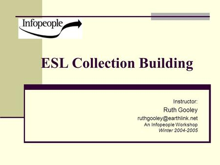 ESL Collection Building Instructor: Ruth Gooley An Infopeople Workshop Winter 2004-2005.