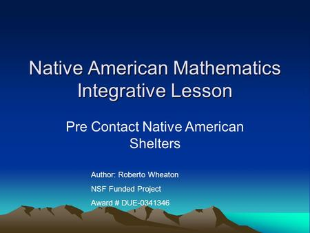 Native American Mathematics Integrative Lesson Pre Contact Native American Shelters Author: Roberto Wheaton NSF Funded Project Award # DUE-0341346.