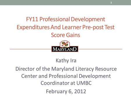 FY11 Professional Development Expenditures And Learner Pre-post Test Score Gains Kathy Ira Director of the Maryland Literacy Resource Center and Professional.