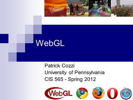 WebGL Patrick Cozzi University of Pennsylvania CIS 565 - Spring 2012.
