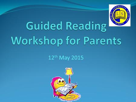 12 th May 2015. Aims: From this session we hope that you will have an understanding of what happens during a Guided Reading session. From this session.