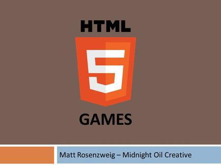 Matt Rosenzweig – Midnight Oil Creative GAMES. What We're Covering  HTML5 WTF?  A Brief History of Timewasters  HTML5 Games Today  Going Native 