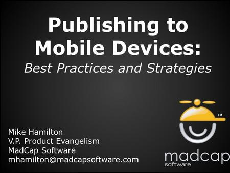 Publishing to Mobile Devices: Best Practices and Strategies Mike Hamilton V.P. Product Evangelism MadCap Software