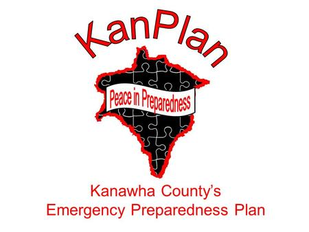 Kanawha County's Emergency Preparedness Plan. Planning is bringing the future into the present so you can do something about it now. Alan Lakein Time.