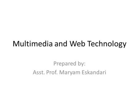 Multimedia and Web Technology Prepared by: Asst. Prof. Maryam Eskandari.