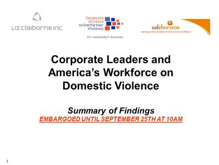 1 Corporate Leaders and America's Workforce on Domestic Violence Summary of Findings EMBARGOED UNTIL SEPTEMBER 25TH AT 10AM.
