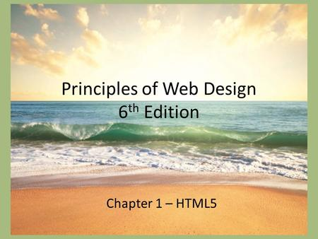 Principles of Web Design 6 th Edition Chapter 1 – HTML5.