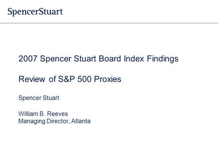 2007 Spencer Stuart Board Index Findings Review of S&P 500 Proxies Spencer Stuart William B. Reeves Managing Director, Atlanta.