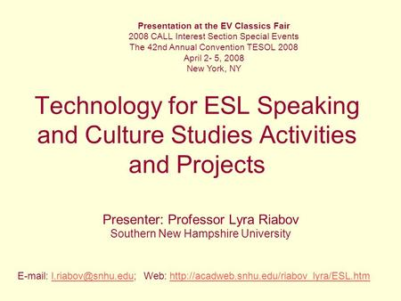 Technology for ESL Speaking and Culture Studies Activities and Projects Presenter: Professor Lyra Riabov Southern New Hampshire University Presentation.