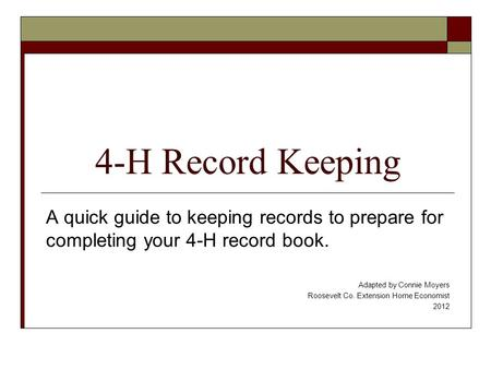 4-H Record Keeping A quick guide to keeping records to prepare for completing your 4-H record book. Adapted by Connie Moyers Roosevelt Co. Extension Home.