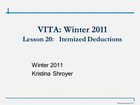 © Kristina Shroyer 2011 VITA: Winter 2011 Lesson 20: Itemized Deductions Winter 2011 Kristina Shroyer.