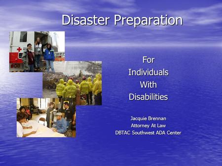 Disaster Preparation ForIndividualsWithDisabilities Jacquie Brennan Attorney At Law DBTAC Southwest ADA Center.