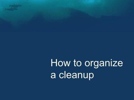How to organize a cleanup. Part I. What to prepare as an organiser? 1.Recce of Cleanup Site 2.Participants 3.Logistics 4.Transportation 5.Data Collection.